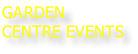GARDEN CENTRE EVENTS
