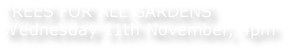 TREES FOR ALL GARDENS Wednesday 11th November, 4pm
