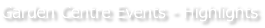 Garden Centre Events - Highlights