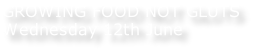 GROWING FOOD NOT GLUTS Wednesday 12th June
