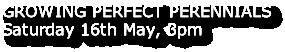 GROWING PERFECT PERENNIALS Saturday 16th May, 3pm