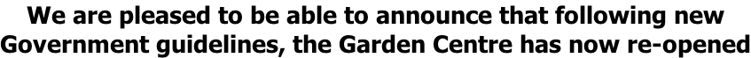 We are pleased to be able to announce that following new Government guidelines, the Garden Centre has now re-opened