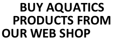 BUY AQUATICS PRODUCTS FROM OUR WEB SHOP HERE