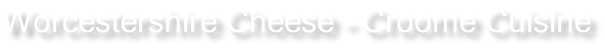 Worcestershire Cheese - Croome Cuisine