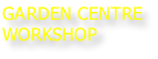 GARDEN CENTRE WORKSHOP