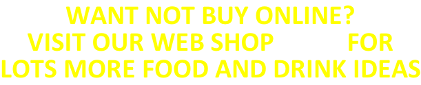 WANT NOT BUY ONLINE? VISIT OUR WEB SHOP HERE FOR LOTS MORE FOOD AND DRINK IDEAS