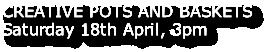 CREATIVE POTS AND BASKETS Saturday 18th April, 3pm